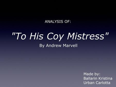 ANALYSIS OF: To His Coy Mistress By Andrew Marvell Made by: Ballarin Kristina Urban Carlotta.