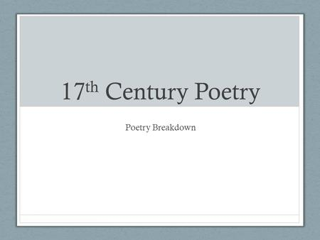 17 th Century Poetry Poetry Breakdown. 17 th Century Poetry Metaphysical Poetry: celebrated imagination & wit; explored BIG questions regarding love,