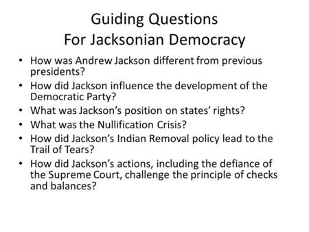 Guiding Questions For Jacksonian Democracy How was Andrew Jackson different from previous presidents? How did Jackson influence the development of the.