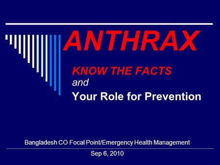 ANTHRAX KNOW THE FACTS and Your Role for Prevention Bangladesh CO Focal Point/Emergency Health Management Sep 6, 2010.