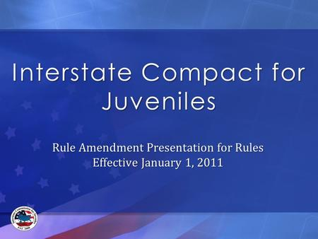 Interstate Compact for Juveniles Rule Amendment Presentation for Rules Effective January 1, 2011.