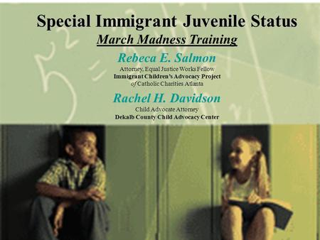 Special Immigrant Juvenile Status March Madness Training Rebeca E. Salmon Attorney, Equal Justice Works Fellow Immigrant Children's Advocacy Project of.