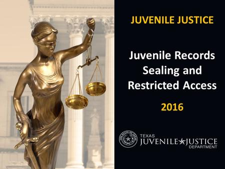 JUVENILE JUSTICE Juvenile Records Sealing and Restricted Access 2016.