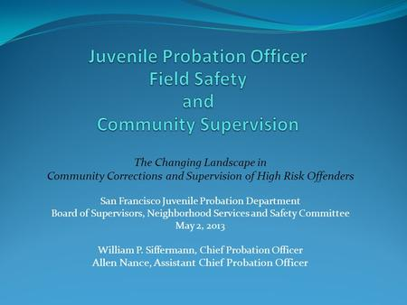 The Changing Landscape in Community Corrections and Supervision of High Risk Offenders San Francisco Juvenile Probation Department Board of Supervisors,