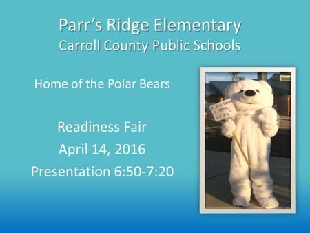 Parr's Ridge Elementary Carroll County Public Schools Readiness Fair April 14, 2016 Presentation 6:50-7:20 Home of the Polar Bears.