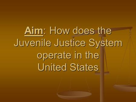 Aim: How does the Juvenile Justice System operate in the United States.