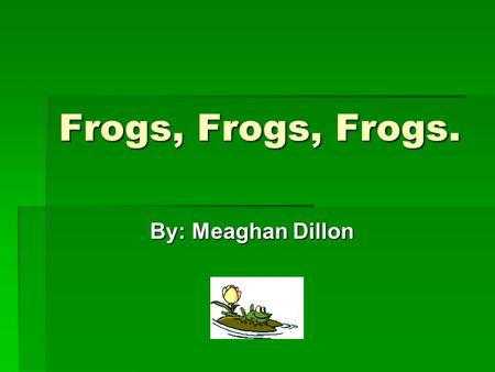 Frogs, Frogs, Frogs. By: Meaghan Dillon By: Meaghan Dillon.