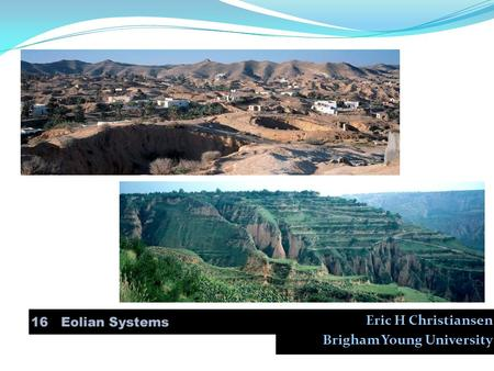Eric H Christiansen Brigham Young University. 16. Eolian Systems 1. Wind erosion 2. Wind transportation of sediment 3. Sand transport and deposition 4.
