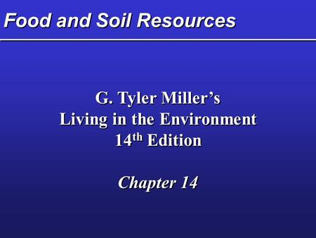 Food and Soil Resources G. Tyler Miller's Living in the Environment 14 th Edition Chapter 14 G. Tyler Miller's Living in the Environment 14 th Edition.