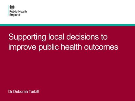 Supporting local decisions to improve public health outcomes Dr Deborah Turbitt.