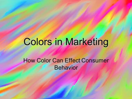 Colors in Marketing How Color Can Effect Consumer Behavior.
