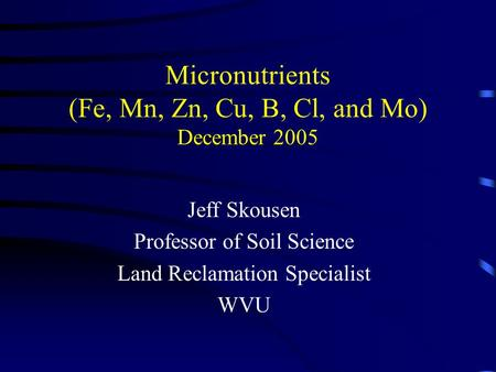 Micronutrients (Fe, Mn, Zn, Cu, B, Cl, and Mo) December 2005 Jeff Skousen Professor of Soil Science Land Reclamation Specialist WVU.