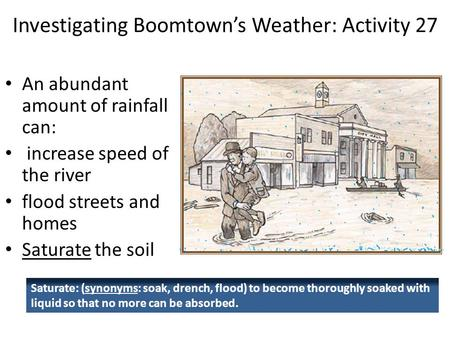 Investigating Boomtown's Weather: Activity 27 An abundant amount of rainfall can: increase speed of the river flood streets and homes Saturate the soil.