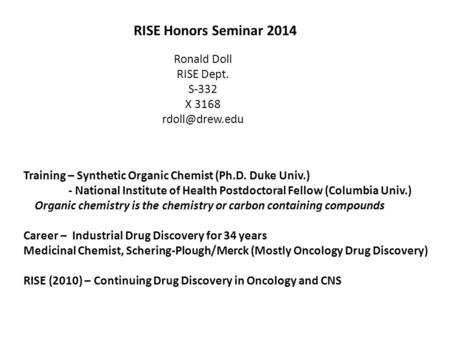 RISE Honors Seminar 2014 Ronald Doll RISE Dept. S-332 X 3168 Training – Synthetic Organic Chemist (Ph.D. Duke Univ.) - National Institute.