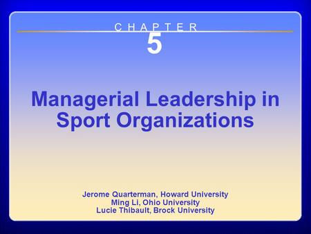 Chapter 5 5 Managerial Leadership in Sport Organizations Jerome Quarterman, Howard University Ming Li, Ohio University Lucie Thibault, Brock University.