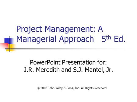 Project Management: A Managerial Approach 5 th Ed. PowerPoint Presentation for: J.R. Meredith and S.J. Mantel, Jr. © 2003 John Wiley & Sons, Inc. All Rights.