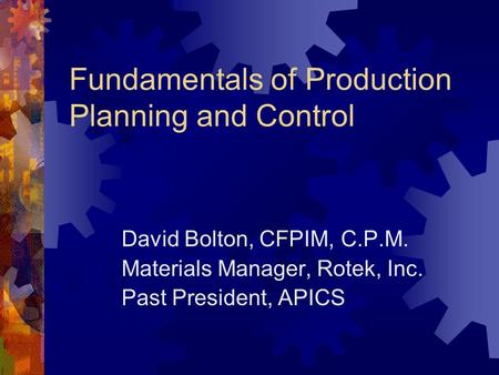 Fundamentals of Production Planning and Control David Bolton, CFPIM, C.P.M. Materials Manager, Rotek, Inc. Past President, APICS.