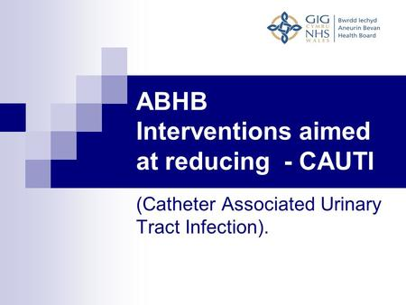 ABHB Interventions aimed at reducing - CAUTI (Catheter Associated Urinary Tract Infection).