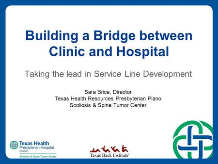 Building a Bridge between Clinic and Hospital Taking the lead in Service Line Development Sara Brice, Director Texas Health Resources Presbyterian Plano.