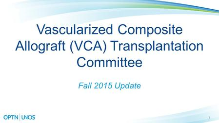 1 Vascularized Composite Allograft (VCA) Transplantation Committee Fall 2015 Update.