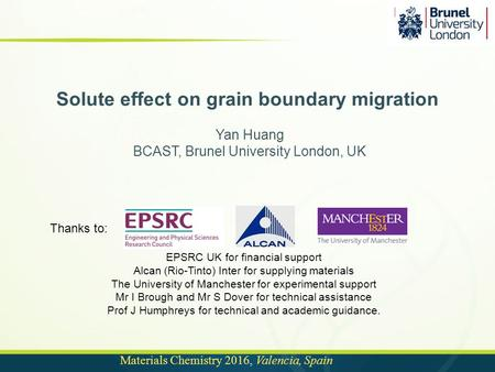 Materials Chemistry 2016, Valencia, Spain Solute effect on grain boundary migration Yan Huang BCAST, Brunel University London, UK Thanks to: EPSRC UK for.