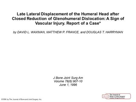 Late Lateral Displacement of the Humeral Head after Closed Reduction of Glenohumeral Dislocation: A Sign of Vascular Injury. Report of a Case* by DAVID.