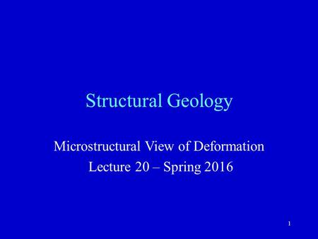 1 Structural Geology Microstructural View of Deformation Lecture 20 – Spring 2016.