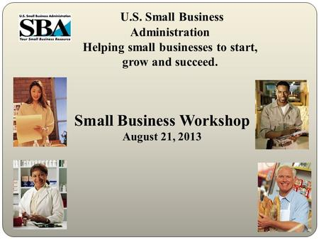 U.S. Small Business Administration Helping small businesses to start, grow and succeed. Small Business Workshop August 21, 2013.