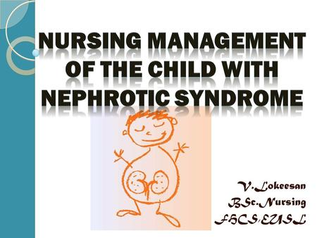 V.Lokeesan BSc.Nursing FHCS,EUSL. Nephrotic syndrome is one of the common cause of hospitalization among children. Incidence of the condition is 2 to7.