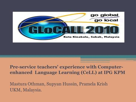 Pre-service teachers' experience with Computer- enhanced Language Learning (CeLL) at IPG KPM Mastura Othman, Supyan Hussin, Pramela Krish UKM, Malaysia.
