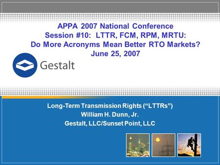 APPA 2007 National Conference Session #10: LTTR, FCM, RPM, MRTU: Do More Acronyms Mean Better RTO Markets? June 25, 2007 Long-Term Transmission Rights.