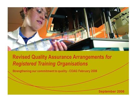 Revised Quality Assurance Arrangements for Registered Training Organisations Strengthening our commitment to quality - COAG February 2006 September 2006.