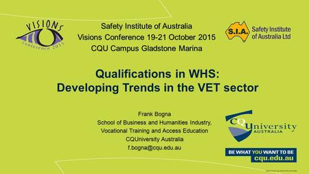 Qualifications in WHS: Developing Trends in the VET sector Safety Institute of Australia Visions Conference 19-21 October 2015 CQU Campus Gladstone Marina.