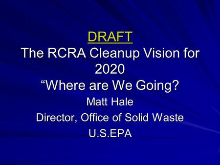 "DRAFT The RCRA Cleanup Vision for 2020 ""Where are We Going? Matt Hale Director, Office of Solid Waste U.S.EPA."