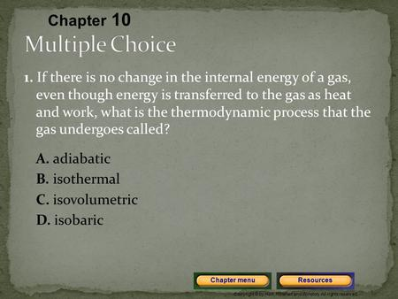 Copyright © by Holt, Rinehart and Winston. All rights reserved. ResourcesChapter menu 1. If there is no change in the internal energy of a gas, even though.