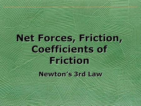 Net Forces, Friction, Coefficients of Friction Newton's 3rd Law.