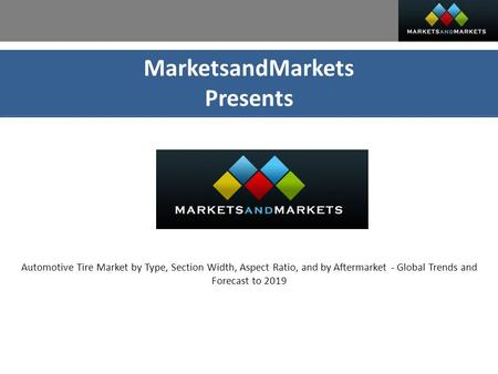 MarketsandMarkets Presents Automotive Tire Market by Type, Section Width, Aspect Ratio, and by Aftermarket - Global Trends and Forecast to 2019.