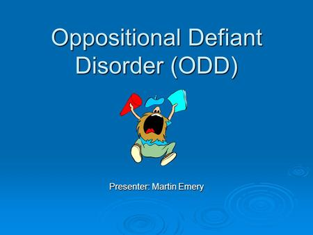 Oppositional Defiant Disorder (ODD) Presenter: Martin Emery.