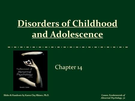 Comer, Fundamentals of Abnormal Psychology, 7e Disorders of Childhood and Adolescence Chapter 14 Slides & Handouts by Karen Clay Rhines, Ph.D.