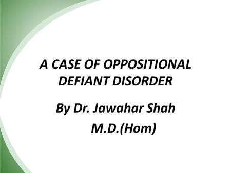 A CASE OF OPPOSITIONAL DEFIANT DISORDER By Dr. Jawahar Shah M.D.(Hom)