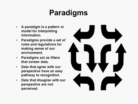 Paradigms A paradigm is a pattern or model for interpreting information. Paradigms provide a set of rules and regulations for making sense of our environment.