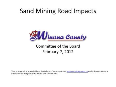 Sand Mining Road Impacts Committee of the Board February 7, 2012 This presentation is available at the Winona County website www.co.winona.mn.us under.