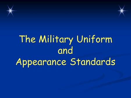 The Military Uniform and Appearance Standards. Lesson Overview  Uniform wear, restrictions, and standards  Cadet appearance and grooming standards Chapter.
