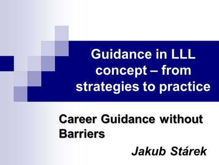 Guidance in LLL concept – from strategies to practice Career Guidance without Barriers Jakub Stárek.