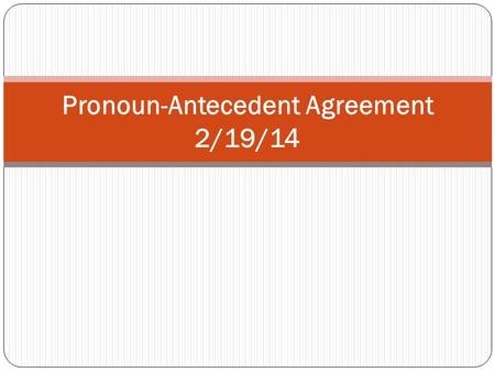 Pronoun-Antecedent Agreement 2/19/14. These questions should be answered at the end of these notes: What is a pronoun? What is an antecedent? What does.