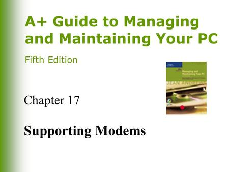 A+ Guide to Managing and Maintaining Your PC Fifth Edition Chapter 17 Supporting Modems.