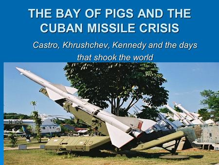 THE BAY OF PIGS AND THE CUBAN MISSILE CRISIS Castro, Khrushchev, Kennedy and the days that shook the world.