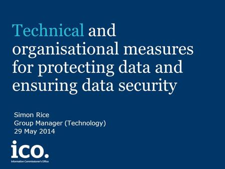Technical and organisational measures for protecting data and ensuring data security Simon Rice Group Manager (Technology) 29 May 2014.