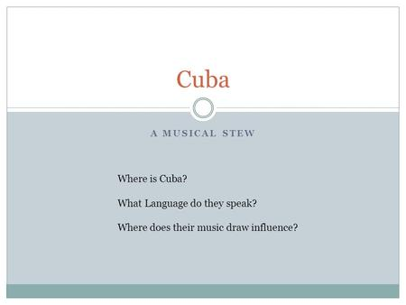 A MUSICAL STEW Cuba Where is Cuba? What Language do they speak? Where does their music draw influence?