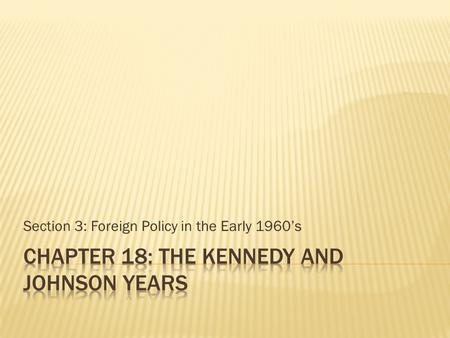 Section 3: Foreign Policy in the Early 1960's.  Objectives  Describe the United States' role in the Bay of Pigs invasion  Analyze the events leading.